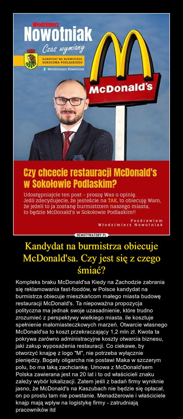 """Kandydat na burmistrza obiecuje McDonald'sa. Czy jest się z czego śmiać? – Kompleks braku McDonald'sa Kiedy na Zachodzie zabrania się reklamowania fast-foodów, w Polsce kandydat na burmistrza obiecuje mieszkańcom małego miasta budowę restauracji McDonald's. Ta niepoważna propozycja polityczna ma jednak swoje uzasadnienie, które trudno zrozumieć z perspektywy wielkiego miasta. ile kosztuje spełnienie małomiasteczkowych marzeń. Otwarcie własnego McDonald'sa to koszt przekraczający 1,2 mln zł. Kwota ta pokrywa zarówno administracyjne koszty otwarcia biznesu, jaki zakup wyposażenia restauracji. Co ciekawe, by otworzyć knajpę z logo """"M"""", nie potrzeba wyłącznie pieniędzy. Bogaty oligarcha nie postawi Maka w szczerym polu, bo ma taką zachciankę. Umowa z McDonald'sem Polska zawierana jest na 20 lat i to od właścicieli znaku zależy wybór lokalizacji. Zatem jeśli z badań firmy wyniknie jasno, że McDonald's na Kaszubach nie będzie się opłacał, on po prostu tam nie powstanie. Menadżerowie i właściciele knajp mają wpływ na logistykę firmy - zatrudniają pracowników itd"""