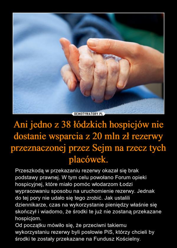 Ani jedno z 38 łódzkich hospicjów nie dostanie wsparcia z 20 mln zł rezerwy przeznaczonej przez Sejm na rzecz tych placówek. – Przeszkodą w przekazaniu rezerwy okazał się brak podstawy prawnej. W tym celu powołano Forum opieki hospicyjnej, które miało pomóc włodarzom Łodzi wypracowaniu sposobu na uruchomienie rezerwy. Jednak do tej pory nie udało się tego zrobić. Jak ustalili dziennikarze, czas na wykorzystanie pieniędzy właśnie się skończył i wiadomo, że środki te już nie zostaną przekazane hospicjom.Od początku mówiło się, że przeciwni takiemu wykorzystaniu rezerwy byli posłowie PiS, którzy chcieli by środki te zostały przekazane na Fundusz Kościelny.