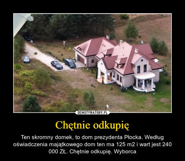 Chętnie odkupię – Ten skromny domek, to dom prezydenta Płocka. Według oświadczenia majątkowego dom ten ma 125 m2 i wart jest 240 000 ZŁ. Chętnie odkupię. Wyborca