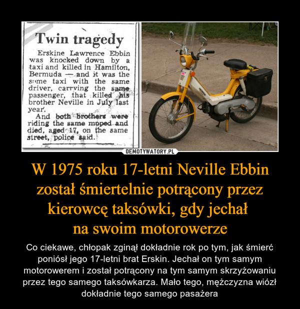W 1975 roku 17-letni Neville Ebbin został śmiertelnie potrącony przez kierowcę taksówki, gdy jechał na swoim motorowerze – Co ciekawe, chłopak zginął dokładnie rok po tym, jak śmierć poniósł jego 17-letni brat Erskin. Jechał on tym samym motorowerem i został potrącony na tym samym skrzyżowaniu przez tego samego taksówkarza. Mało tego, mężczyzna wiózł dokładnie tego samego pasażera