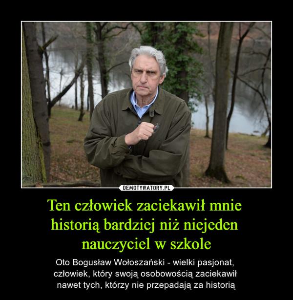 Ten człowiek zaciekawił mnie historią bardziej niż niejeden nauczyciel w szkole – Oto Bogusław Wołoszański - wielki pasjonat, człowiek, który swoją osobowością zaciekawił nawet tych, którzy nie przepadają za historią