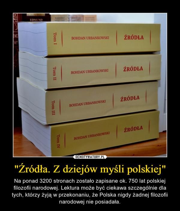 """""""Źródła. Z dziejów myśli polskiej"""" – Na ponad 3200 stronach zostało zapisane ok. 750 lat polskiej filozofii narodowej. Lektura może być ciekawa szczególnie dla tych, którzy żyją w przekonaniu, że Polska nigdy żadnej filozofii narodowej nie posiadała."""