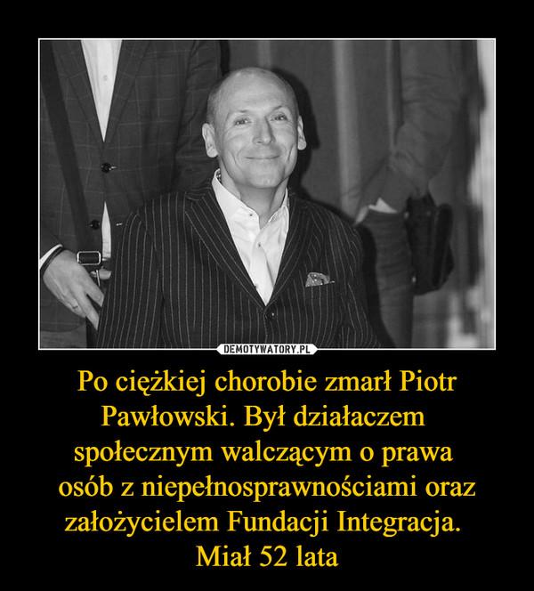 Po ciężkiej chorobie zmarł Piotr Pawłowski. Był działaczem społecznym walczącym o prawa osób z niepełnosprawnościami oraz założycielem Fundacji Integracja. Miał 52 lata –