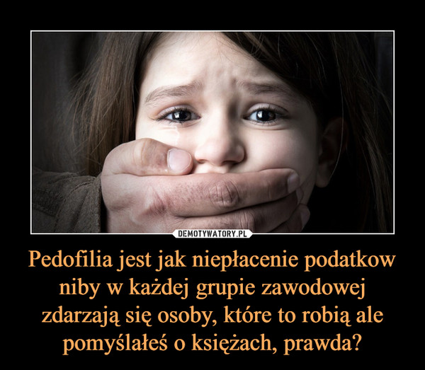 Pedofilia jest jak niepłacenie podatkow niby w każdej grupie zawodowej zdarzają się osoby, które to robią ale pomyślałeś o księżach, prawda? –