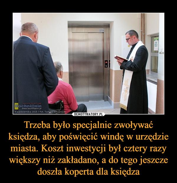 Trzeba było specjalnie zwoływać księdza, aby poświęcić windę w urzędzie miasta. Koszt inwestycji był cztery razy większy niż zakładano, a do tego jeszcze doszła koperta dla księdza –