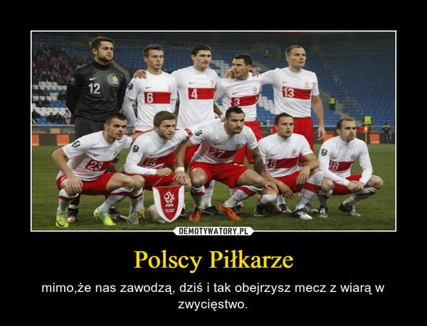 Polscy Piłkarze – mimo,że nas zawodzą, dziś i tak obejrzysz mecz z wiarą w zwycięstwo.