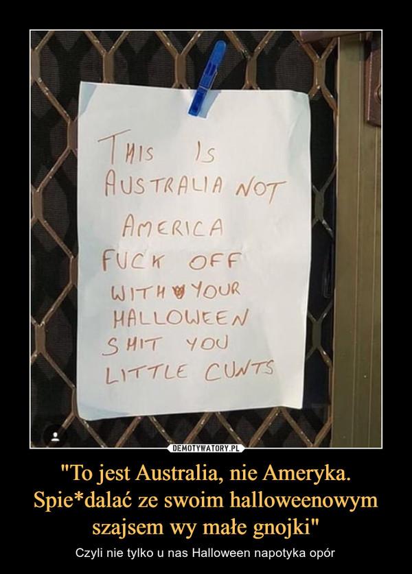 """""""To jest Australia, nie Ameryka. Spie*dalać ze swoim halloweenowym szajsem wy małe gnojki"""" – Czyli nie tylko u nas Halloween napotyka opór"""