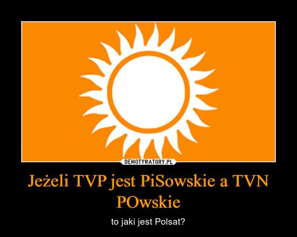 Jeżeli TVP jest PiSowskie a TVN POwskie – to jaki jest Polsat?