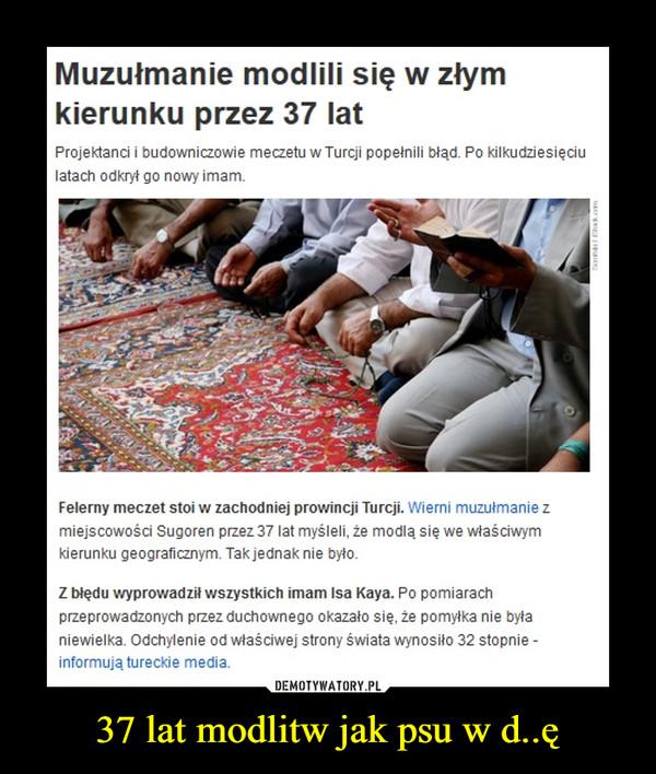37 lat modlitw jak psu w d..ę –  Muzułmanie modlili się w złym kierunku przez 37 latProjektanci i budowniczowie meczetu w Turcji popełnili błąd. Po kilkudziesięciu latach odkrył go nowy imam.Felerny meczet stoi w zachodniej prowincji Turcji. Wierni muzułmanie z miejscowości Sugoren przez 37 lat myśleli, że modlą się we właściwym kierunku geograficznym. Tak jednak nie było.Z błędu wyprowadził wszystkich imam Isa Kaya. Po pomiarach przeprowadzonych przez duchownego okazało się, że pomyłka nie była niewielka. Odchylenie od właściwej strony świata wynosiło 32 stopnie - informują tureckie media.