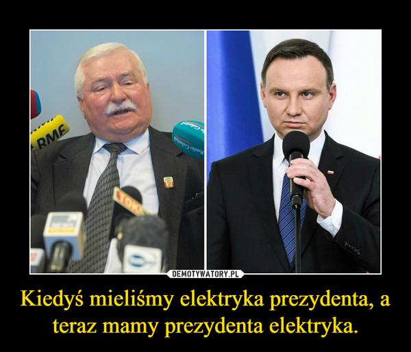 Kiedyś mieliśmy elektryka prezydenta, a teraz mamy prezydenta elektryka. –