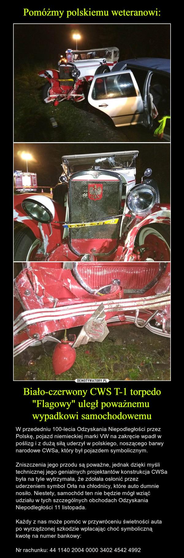 """Biało-czerwony CWS T-1 torpedo """"Flagowy"""" uległ poważnemu wypadkowi samochodowemu – W przededniu 100-lecia Odzyskania Niepodległości przez Polskę, pojazd niemieckiej marki VW na zakręcie wpadł w poślizg i z dużą siłą uderzył w polskiego, noszącego barwy narodowe CWSa, który był pojazdem symbolicznym. Zniszczenia jego przodu są poważne, jednak dzięki myśli technicznej jego genialnych projektantów konstrukcja CWSa była na tyle wytrzymała, że zdołała osłonić przez uderzeniem symbol Orła na chłodnicy, które auto dumnie nosiło. Niestety, samochód ten nie będzie mógł wziąć udziału w tych szczególnych obchodach Odzyskania Niepodległości 11 listopada.Każdy z nas może pomóc w przywróceniu świetności auta po wyrządzonej szkodzie wpłacając choć symboliczną kwotę na numer bankowy:Nr rachunku: 44 1140 2004 0000 3402 4542 4992"""
