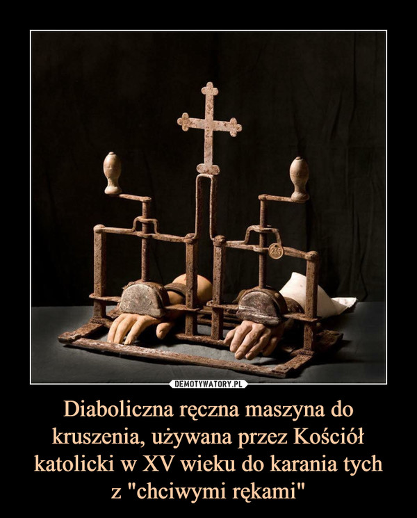 """Diaboliczna ręczna maszyna do kruszenia, używana przez Kościół katolicki w XV wieku do karania tychz """"chciwymi rękami"""" –"""