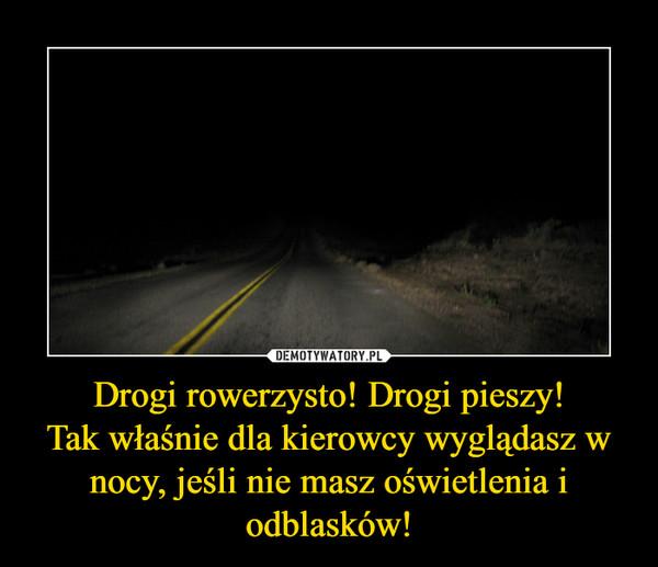 Drogi rowerzysto! Drogi pieszy!Tak właśnie dla kierowcy wyglądasz w nocy, jeśli nie masz oświetlenia i odblasków! –