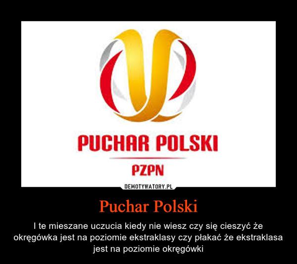 Puchar Polski – I te mieszane uczucia kiedy nie wiesz czy się cieszyć że okręgówka jest na poziomie ekstraklasy czy płakać że ekstraklasa jest na poziomie okręgówki