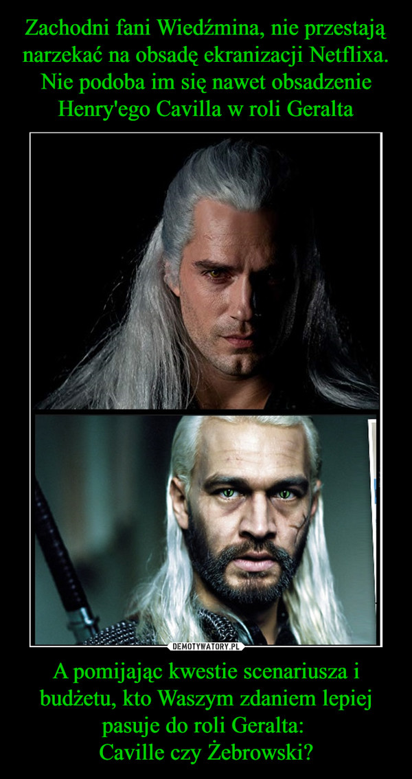 A pomijając kwestie scenariusza i budżetu, kto Waszym zdaniem lepiej pasuje do roli Geralta: Caville czy Żebrowski? –