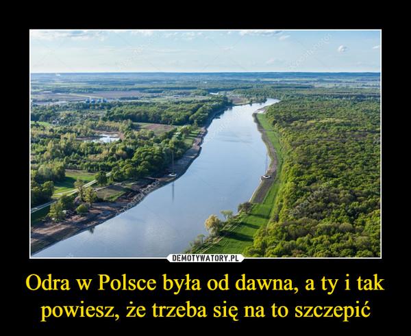 Odra w Polsce była od dawna, a ty i tak powiesz, że trzeba się na to szczepić –
