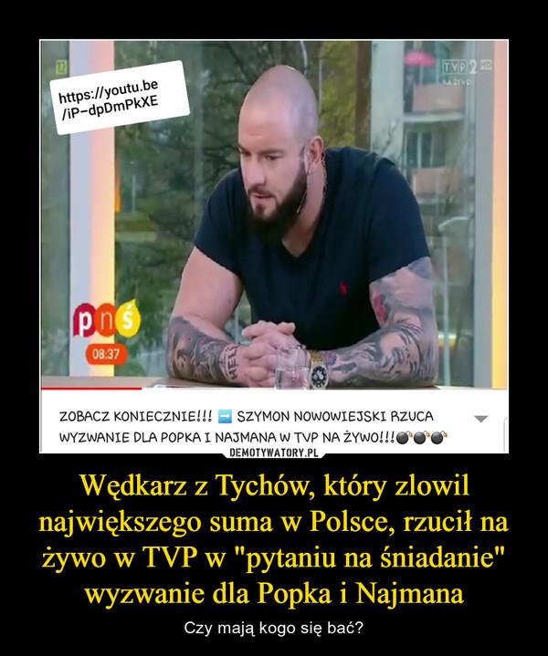"""Wędkarz z Tychów, który zlowil największego suma w Polsce, rzucił na żywo w TVP w """"pytaniu na śniadanie"""" wyzwanie dla Popka i Najmana – Czy mają kogo się bać?"""