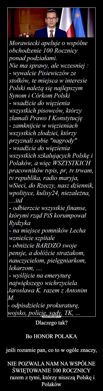 Dlaczego tak?Bo HONOR POLAKAjeśli rozumie pan, co to w ogóle znaczy,NIE POZWALA NAM NA WSPÓLNE ŚWIĘTOWANIE 100 ROCZNICY razem z tymi, którzy niszczą Polskę i Polaków –