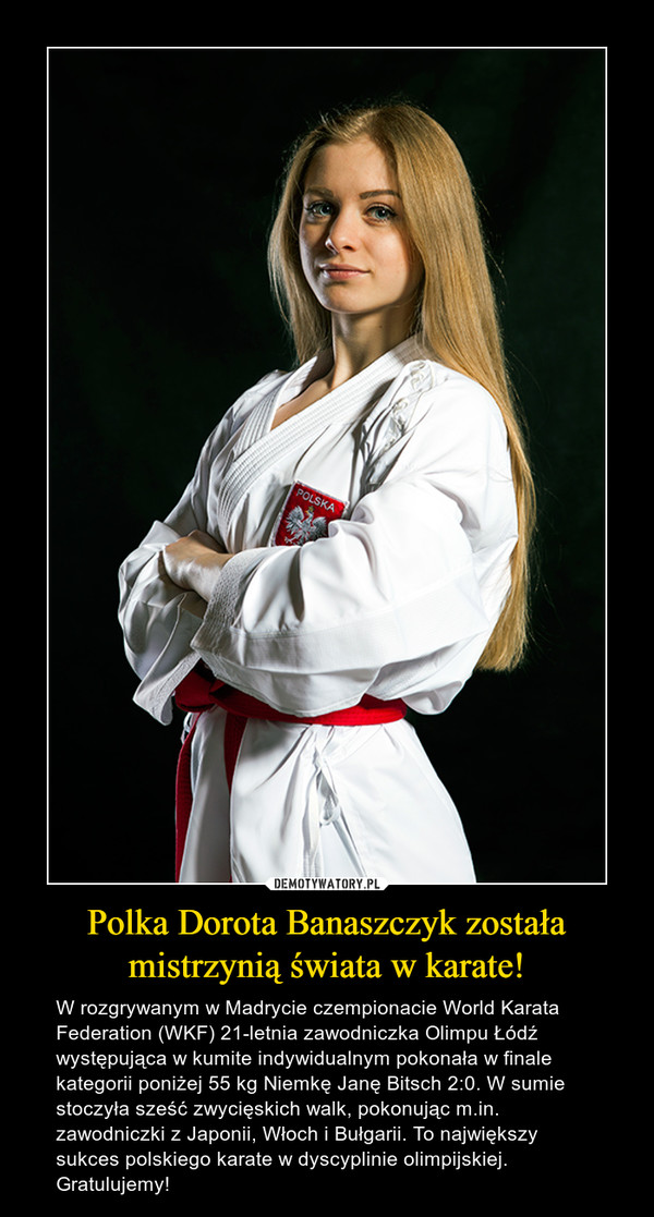 Polka Dorota Banaszczyk została mistrzynią świata w karate! – W rozgrywanym w Madrycie czempionacie World Karata Federation (WKF) 21-letnia zawodniczka Olimpu Łódź występująca w kumite indywidualnym pokonała w finale kategorii poniżej 55 kg Niemkę Janę Bitsch 2:0. W sumie stoczyła sześć zwycięskich walk, pokonując m.in. zawodniczki z Japonii, Włoch i Bułgarii. To największy sukces polskiego karate w dyscyplinie olimpijskiej. Gratulujemy!