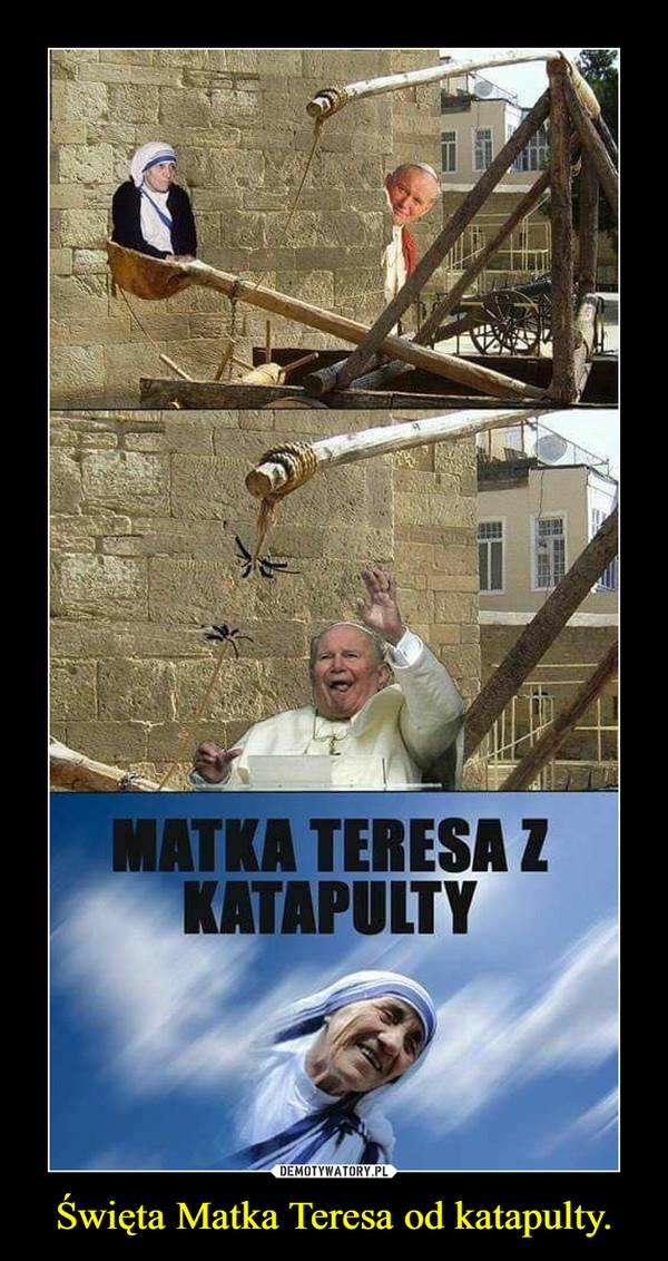Święta Matka Teresa od katapulty. –