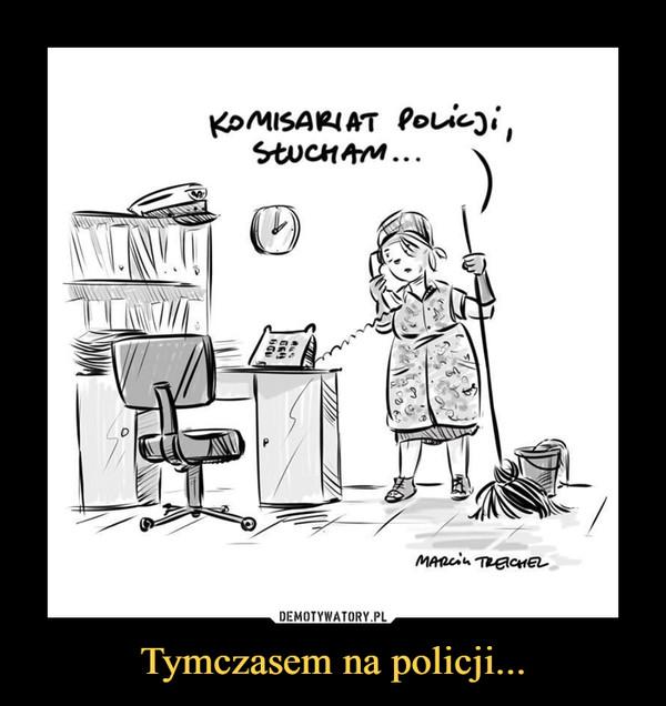Tymczasem na policji... –