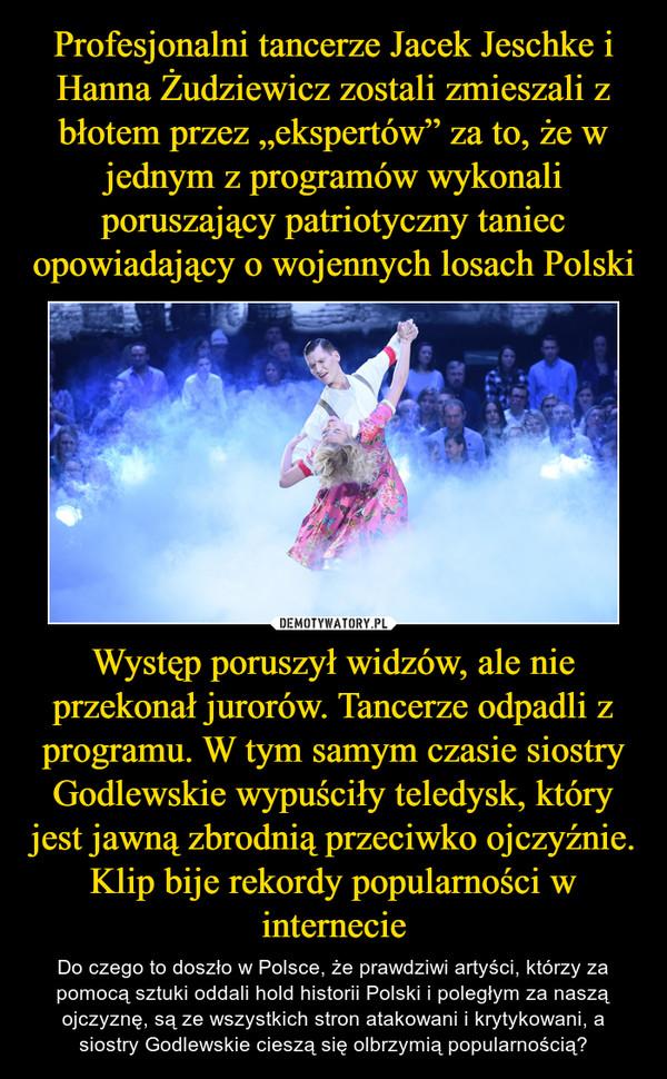 """Profesjonalni tancerze Jacek Jeschke i Hanna Żudziewicz zostali zmieszali z błotem przez """"ekspertów"""" za to, że w jednym z programów wykonali poruszający patriotyczny taniec opowiadający o wojennych losach Polski Występ poruszył widzów, ale nie przekonał jurorów. Tancerze odpadli z programu. W tym samym czasie siostry Godlewskie wypuściły teledysk, który jest jawną zbrodnią przeciwko ojczyźnie. Klip bije rekordy popularności w internecie"""
