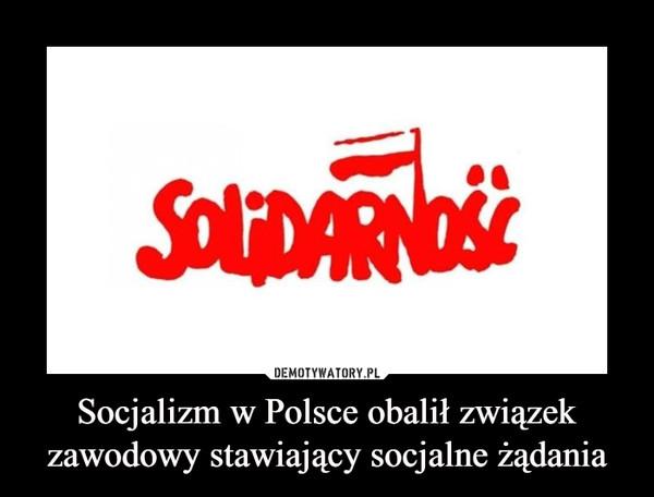 Socjalizm w Polsce obalił związek zawodowy stawiający socjalne żądania –