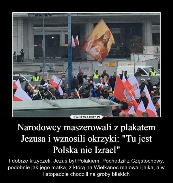"""Narodowcy maszerowali z plakatem Jezusa i wznosili okrzyki: """"Tu jest Polska nie Izrael"""" – I dobrze krzyczeli. Jezus był Polakiem. Pochodził z Częstochowy, podobnie jak jego matka, z którą na Wielkanoc malowali jajka, a w listopadzie chodzili na groby bliskich"""