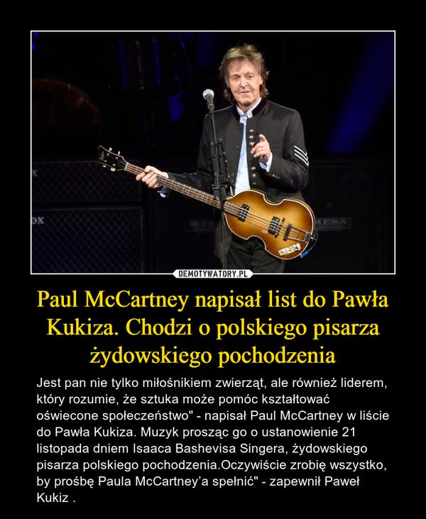 """Paul McCartney napisał list do Pawła Kukiza. Chodzi o polskiego pisarza żydowskiego pochodzenia – Jest pan nie tylko miłośnikiem zwierząt, ale również liderem, który rozumie, że sztuka może pomóc kształtować oświecone społeczeństwo"""" - napisał Paul McCartney w liście do Pawła Kukiza. Muzyk prosząc go o ustanowienie 21 listopada dniem Isaaca Bashevisa Singera, żydowskiego pisarza polskiego pochodzenia.Oczywiście zrobię wszystko, by prośbę Paula McCartney'a spełnić"""" - zapewnił Paweł Kukiz ."""