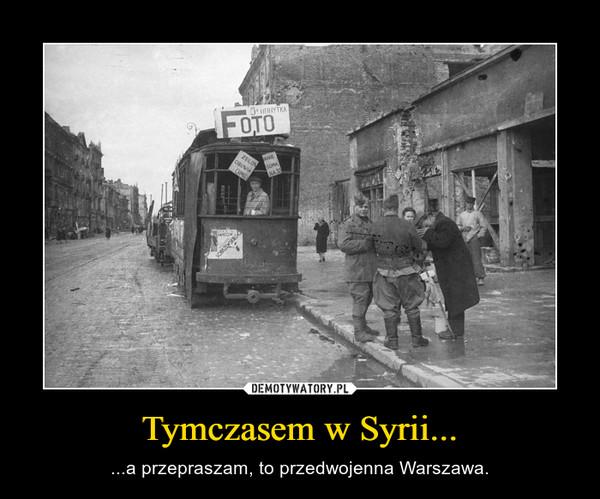 Tymczasem w Syrii... – ...a przepraszam, to przedwojenna Warszawa.