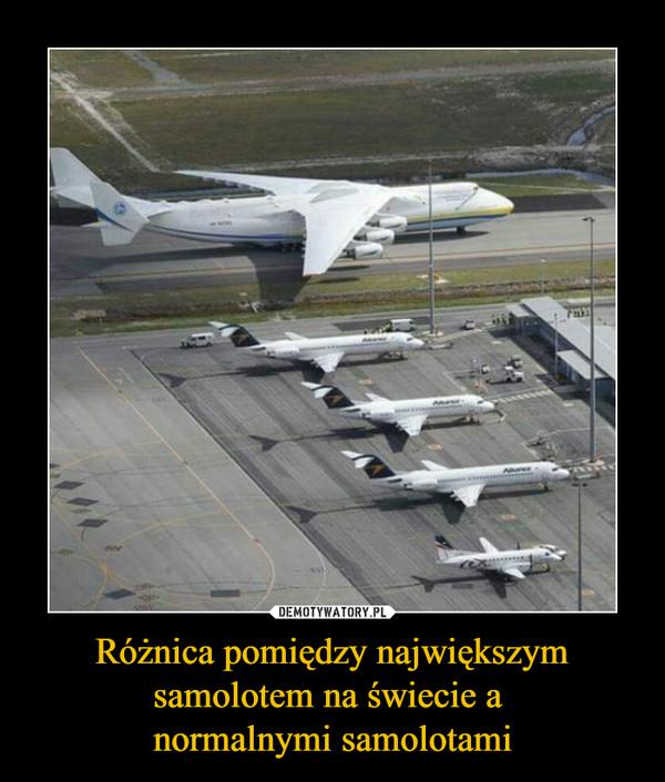 Różnica pomiędzy największym samolotem na świecie a normalnymi samolotami –