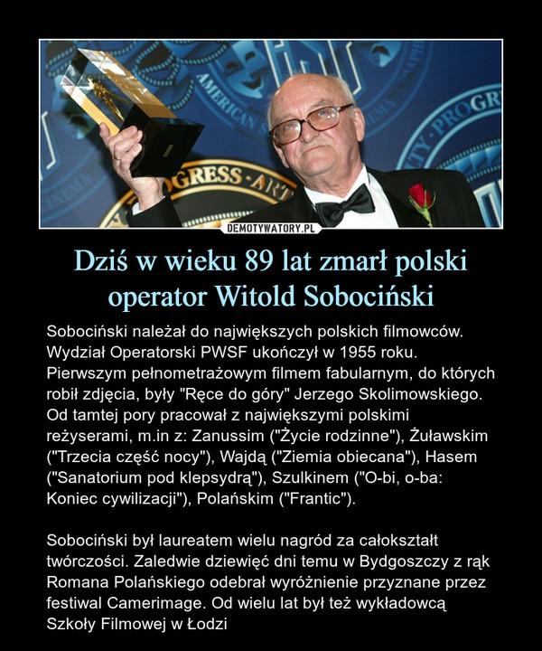 """Dziś w wieku 89 lat zmarł polski operator Witold Sobociński – Sobociński należał do największych polskich filmowców. Wydział Operatorski PWSF ukończył w 1955 roku. Pierwszym pełnometrażowym filmem fabularnym, do których robił zdjęcia, były """"Ręce do góry"""" Jerzego Skolimowskiego. Od tamtej pory pracował z największymi polskimi reżyserami, m.in z: Zanussim (""""Życie rodzinne""""), Żuławskim (""""Trzecia część nocy""""), Wajdą (""""Ziemia obiecana""""), Hasem (""""Sanatorium pod klepsydrą""""), Szulkinem (""""O-bi, o-ba: Koniec cywilizacji""""), Polańskim (""""Frantic"""").Sobociński był laureatem wielu nagród za całokształt twórczości. Zaledwie dziewięć dni temu w Bydgoszczy z rąk Romana Polańskiego odebrał wyróżnienie przyznane przez festiwal Camerimage. Od wielu lat był też wykładowcą Szkoły Filmowej w Łodzi"""