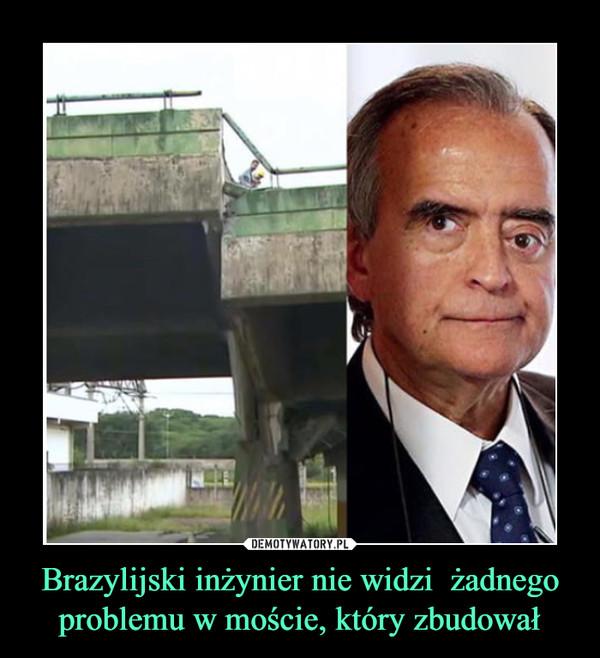 Brazylijski inżynier nie widzi  żadnego problemu w moście, który zbudował –