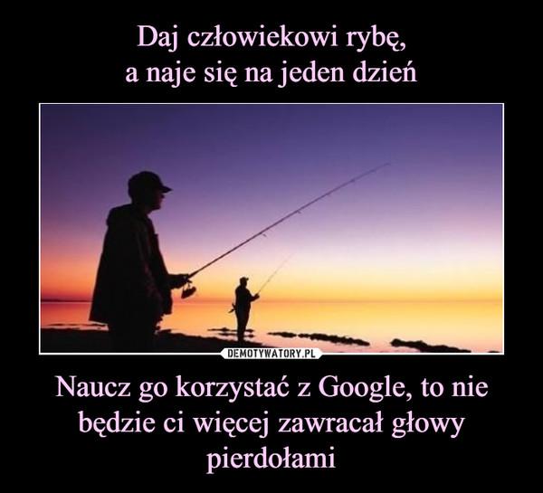 Naucz go korzystać z Google, to nie będzie ci więcej zawracał głowy pierdołami –