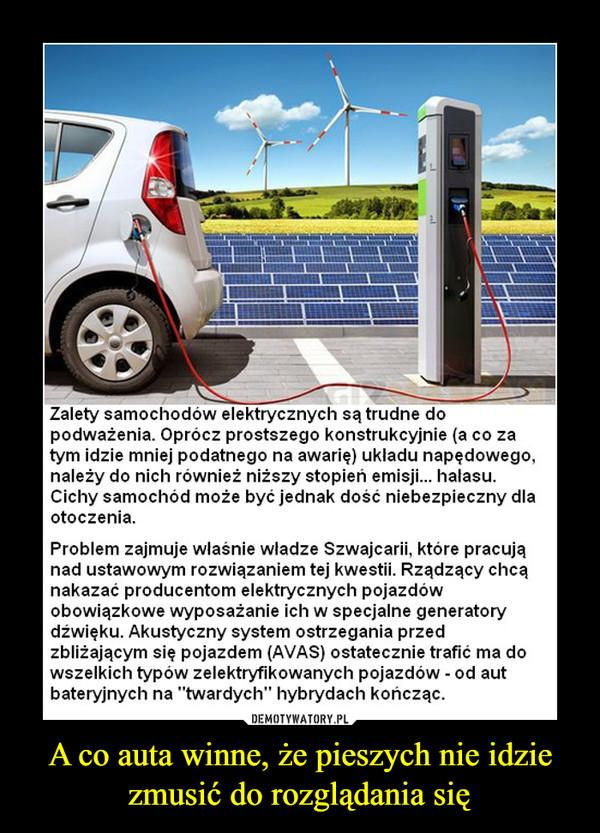 """A co auta winne, że pieszych nie idzie zmusić do rozglądania się –  Zalety samochodow elektrycznych są trudne dopodwazenia. Oprocz prostszego konstrukcyjnie (a co zatym idzie mniej podatnego na awarię) ukladu napędowego,nalezy do nich rowniez nizszy stopien emisji... halasuCichy samochód może być jednak dość niebezpieczny dlaotoczeniaProblem zajmuje wlasnie wladze Szwajcarii, ktore pracująnad ustawowym rozwiązaniem tej kwestil. Rządzący chcąnakazać producentom elektrycznych pojazdówobowiązkowe wyposazanie ich w specjalne generatorydźwięku. Akustyczny system ostrzegania przedzbliżającym się pojazdem (AVAS) ostatecznie trafić ma dowszelkich typow zelektryfikowanych pojazdow - od autbateryjnych na """"twardych"""" hybrydach kończąc"""