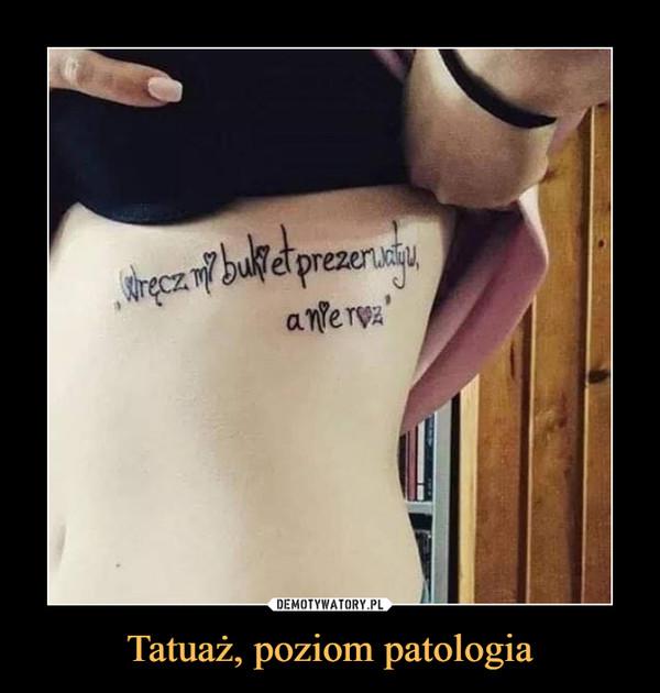 Tatuaż, poziom patologia –  wręcz mi bukiet prezerwatyw a nie róż