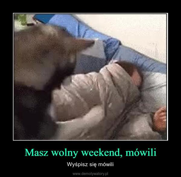 Masz wolny weekend, mówili – Wyśpisz się mówili