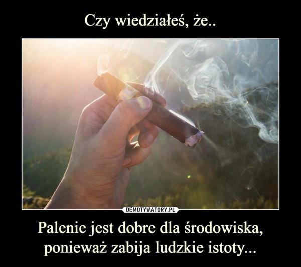 Palenie jest dobre dla środowiska, ponieważ zabija ludzkie istoty... –