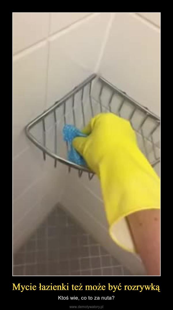 Mycie łazienki też może być rozrywką – Ktoś wie, co to za nuta?