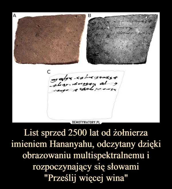 """List sprzed 2500 lat od żołnierza imieniem Hananyahu, odczytany dzięki obrazowaniu multispektralnemu i rozpoczynający się słowami""""Prześlij więcej wina"""" –"""