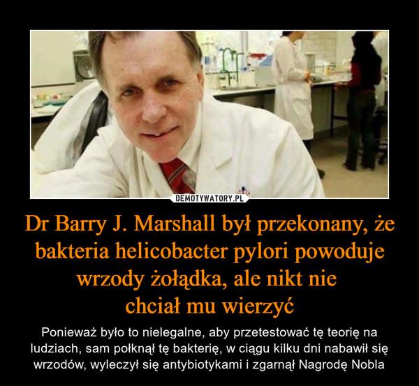 Dr Barry J. Marshall był przekonany, że bakteria helicobacter pylori powoduje wrzody żołądka, ale nikt nie chciał mu wierzyć – Ponieważ było to nielegalne, aby przetestować tę teorię na ludziach, sam połknął tę bakterię, w ciągu kilku dni nabawił się wrzodów, wyleczył się antybiotykami i zgarnął Nagrodę Nobla