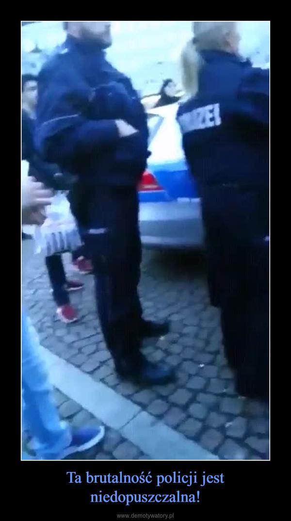 Ta brutalność policji jest niedopuszczalna! –