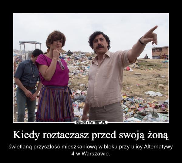 Kiedy roztaczasz przed swoją żoną – świetlaną przyszłość mieszkaniową w bloku przy ulicy Alternatywy 4 w Warszawie.