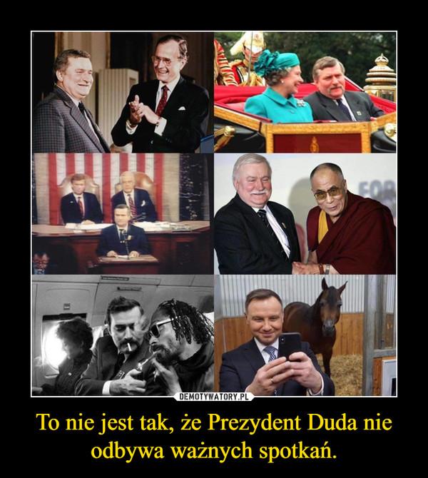 To nie jest tak, że Prezydent Duda nie odbywa ważnych spotkań. –