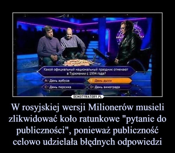 """W rosyjskiej wersji Milionerów musieli zlikwidować koło ratunkowe """"pytanie do publiczności"""", ponieważ publiczność celowo udzielała błędnych odpowiedzi –"""