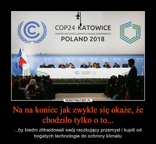 Na na koniec jak zwykle się okaże, że chodziło tylko o to... – ...by biedni zlikwidowali swój raczkujący przemysł i kupili od bogatych technologie do ochrony klimatu