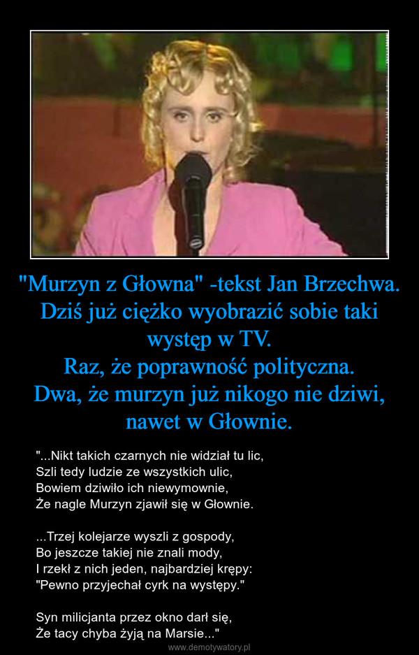"""""""Murzyn z Głowna"""" -tekst Jan Brzechwa.Dziś już ciężko wyobrazić sobie taki występ w TV.Raz, że poprawność polityczna.Dwa, że murzyn już nikogo nie dziwi, nawet w Głownie. – """"...Nikt takich czarnych nie widział tu lic,Szli tedy ludzie ze wszystkich ulic,Bowiem dziwiło ich niewymownie,Że nagle Murzyn zjawił się w Głownie....Trzej kolejarze wyszli z gospody,Bo jeszcze takiej nie znali mody,I rzekł z nich jeden, najbardziej krępy:""""Pewno przyjechał cyrk na występy.""""Syn milicjanta przez okno darł się,Że tacy chyba żyją na Marsie..."""""""