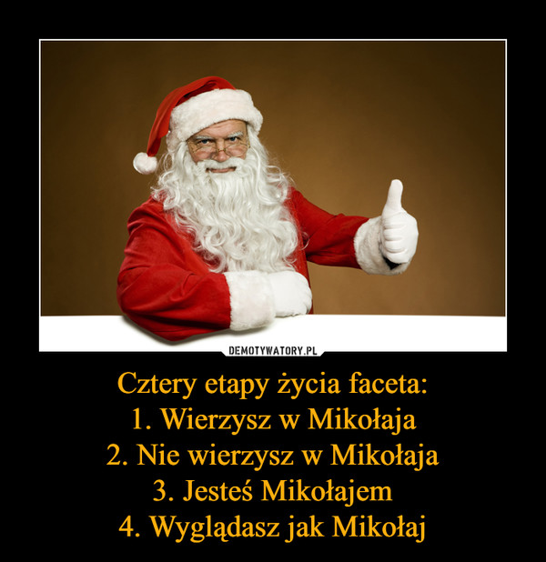Cztery etapy życia faceta:1. Wierzysz w Mikołaja2. Nie wierzysz w Mikołaja3. Jesteś Mikołajem4. Wyglądasz jak Mikołaj –
