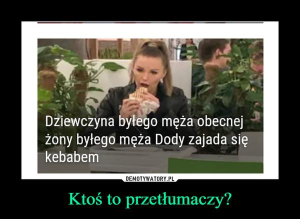 Ktoś to przetłumaczy? –