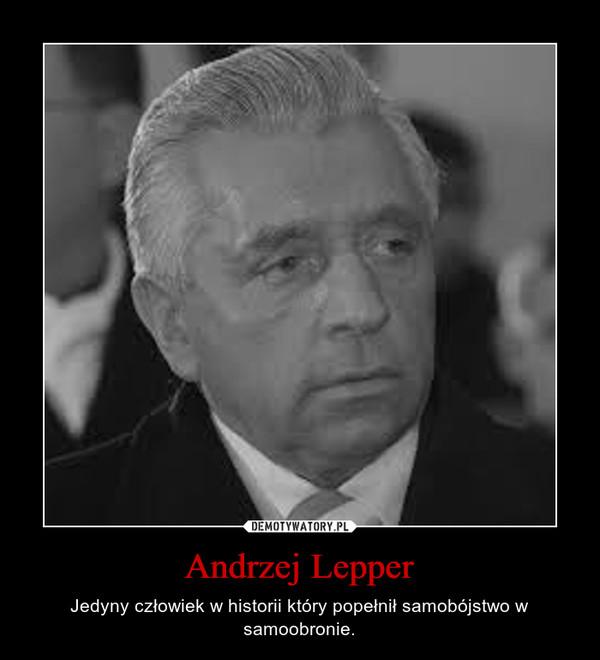 Andrzej Lepper – Jedyny człowiek w historii który popełnił samobójstwo w samoobronie.